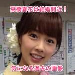 高橋春花アナは結婚間近!高校や大学の過去画像と身長は?