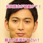 松田悟志が彼女と結婚か?バスケと釣りで鍛えた筋肉がすごい!