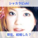 uki(シャカラビッツ)は現在、結婚_!旦那と子供はいるのか?